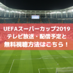 UEFAスーパーカップ2019のテレビ放送・配信予定と無料視聴方法・見逃し配信はこちら!