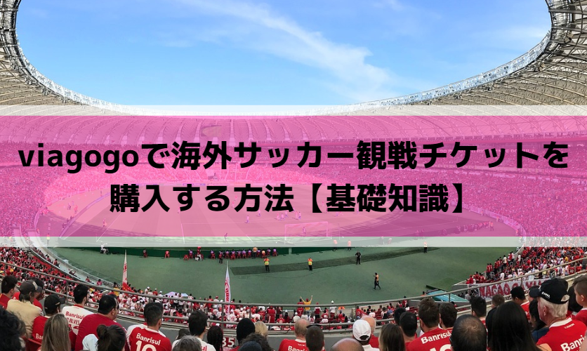 viagogoで海外サッカー観戦チケットを購入する方法【基礎知識】