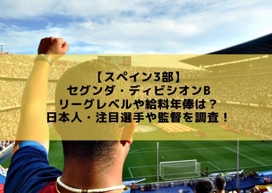 【スペイン3部】セグンダ・ディビシオンBのリーグレベルや給料年俸は?日本人・注目選手や監督を調査!
