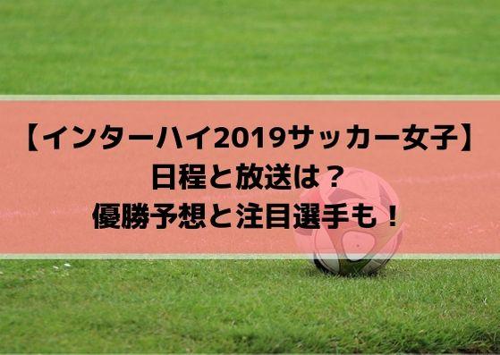 インターハイ(高校総体)2019女子サッカーの日程と放送は?優勝予想と注目選手も!