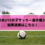 全日本U15女子サッカー選手権2019の結果速報はこちら!