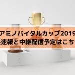 アミノバイタルカップ2019関東予選の結果速報と中継配信予定はこちら!