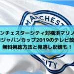マンチェスターシティ対横浜マリノス・ユーロジャパンカップ2019のテレビ放送は?無料視聴方法と見逃し配信も!