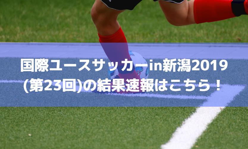 国際ユースサッカーin新潟2019(23回)の結果速報はこちら!