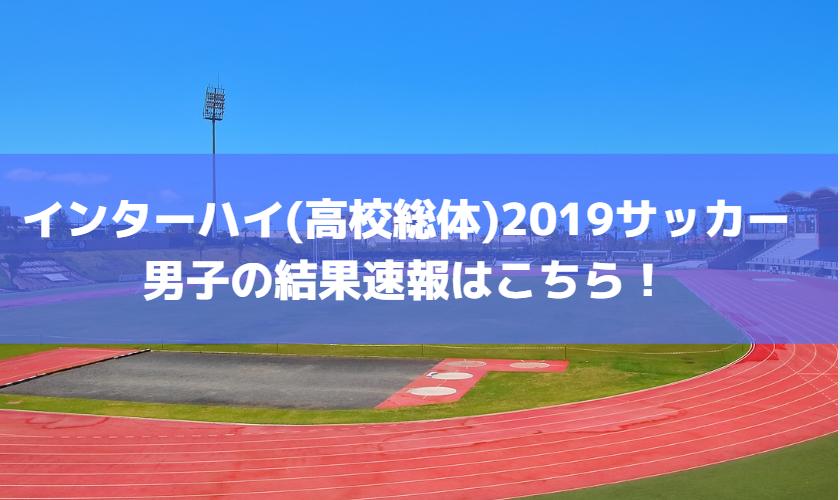 インターハイ(高校総体)2019サッカー男子の結果速報はこちら!