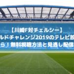 川崎F対チェルシーワールドチャレンジ2019テレビ放送予定!見逃し配信と無料視聴方法を調査