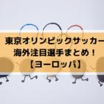 東京オリンピックサッカー海外の注目選手をまとめました!【ヨーロッパ】