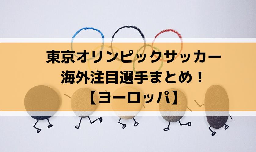 東京オリンピックサッカー海外注目選手まとめ!【ヨーロッパ】