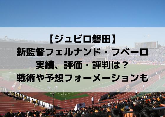 ジュビロ磐田新監督フェルナンド・フベーロの実績、評価・評判・年俸は?戦術や予想フォーメーションも!