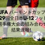 バーモントカップ2019全国大会の結果速報(グループA・B・C・D)と動画配信はこちら!(第29回全日本U-12フットサル選手権大会)