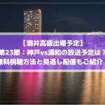 【酒井高徳出場予定】神戸vs浦和の放送予定は?無料動画視聴方法と見逃し配信もご紹介!