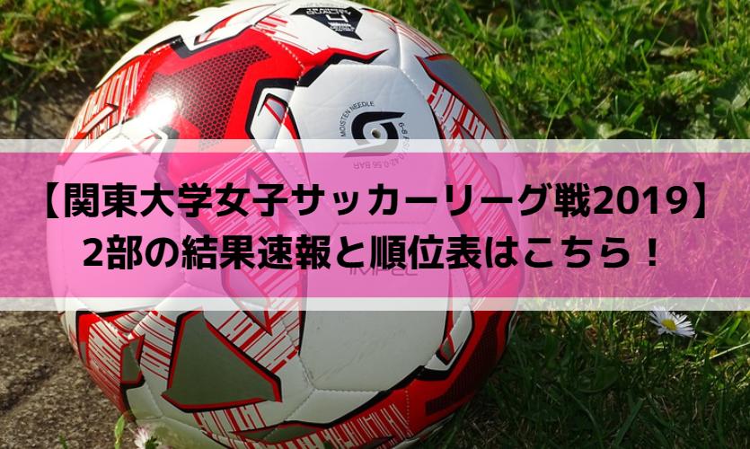 【関東大学女子サッカーリーグ戦2019】2部の結果速報と順位表はこちら!