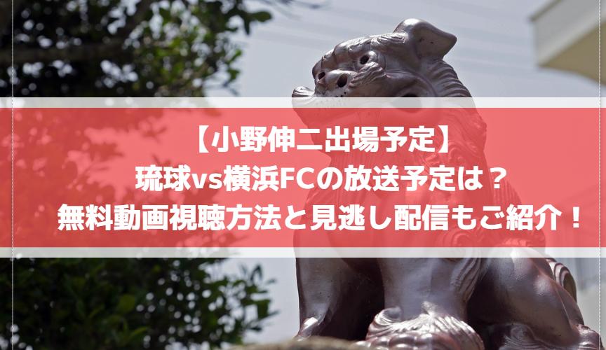 【小野伸二出場予定】琉球vs横浜FCの放送予定は?無料動画視聴方法と見逃し配信もご紹介!