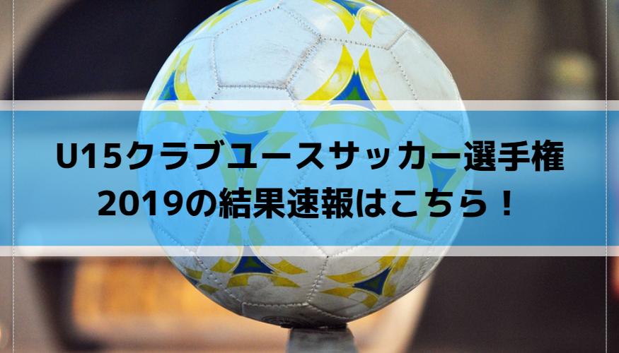 U15クラブユースサッカー選手権2019の結果速報はこちら!