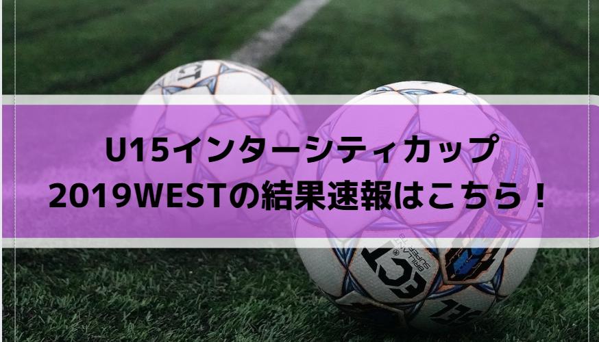 U15インターシティカップ2019WESTの結果速報はこちら!