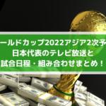 ワールドカップ2022アジア2次予選サッカー日本代表のテレビ放送と試合日程・組み合わせまとめ!