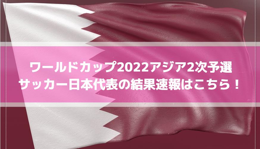 ワールドカップ2022アジア2次予選サッカー日本代表の結果速報はこちら!