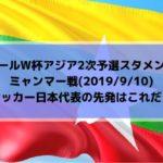 ミャンマー戦テレビ放送時間とスタメン予想!ワールドカップ2022アジア2次予選サッカー日本代表の先発はこれだ!(2019/9/10)