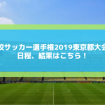 高校サッカー選手権2019東京2次予選の日程・組み合わせとテレビ放送は?優勝予想も!