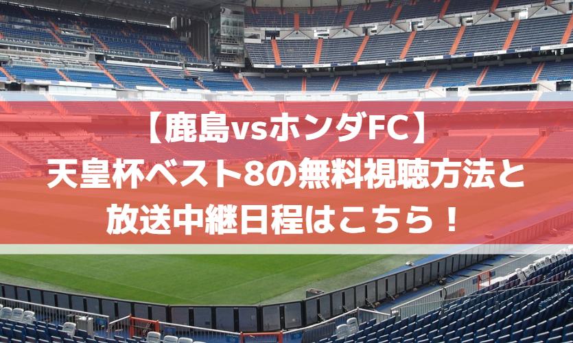 【鹿島vsホンダFC】天皇杯ベスト8の無料視聴方法と放送中継日程はこちら!