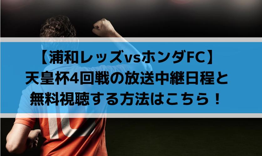 【浦和レッズvsホンダFC】天皇杯4回戦の無料視聴方法と放送中継日程はこちら!
