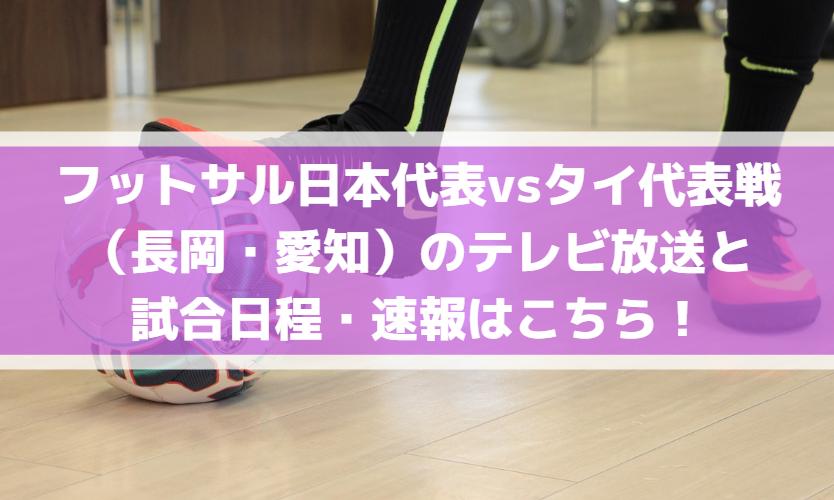 フットサル日本代表vsタイ代表戦(長岡・愛知)のテレビ放送と試合日程・速報はこちら!