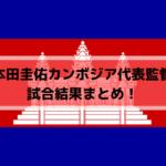 本田圭佑カンボジア代表監督の試合結果まとめ!