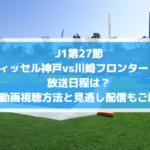 ヴィッセル神戸vs川崎フロンターレのネット中継・放送日程は?無料動画視聴方法と見逃し配信もご紹介!