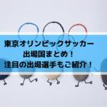東京オリンピックサッカー出場国まとめ!注目の出場選手もご紹介!