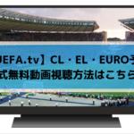 【UEFA.tv】EURO予選・CL・ELの公式無料放送動画視聴方法はこちら!
