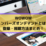 WOWOWメンバーズオンデマンドとは?登録・視聴方法まとめ!