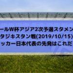 タジキスタン戦テレビ放送キックオフ時間とスタメン予想!ワールドカップ2022アジア2次予選サッカー日本代表の先発はこれだ!(2019/10/15)