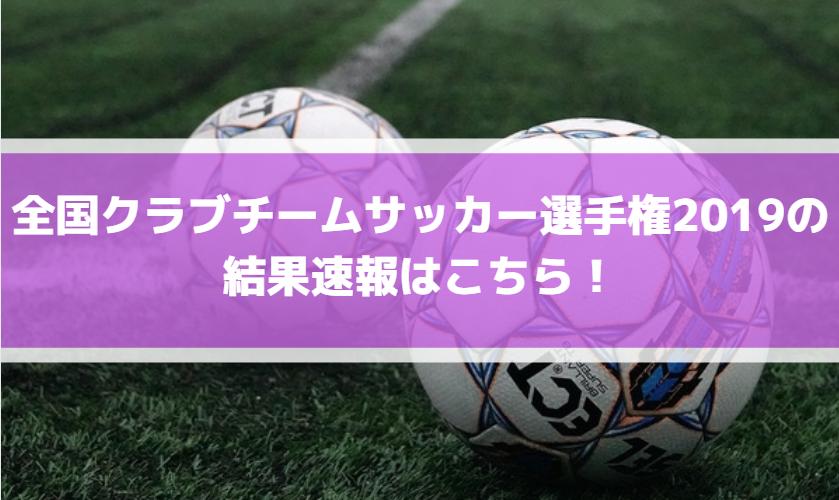 全国クラブチームサッカー選手権2019の結果速報はこちら!