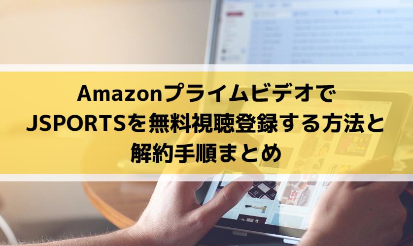 AmazonプライムビデオでJSPORTSを無料視聴登録する方法と解約手順まとめ