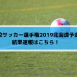 高校サッカー選手権2019北海道予選の結果速報はこちら!