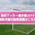 高校サッカー選手権2019茨城県予選の結果速報はこちら!