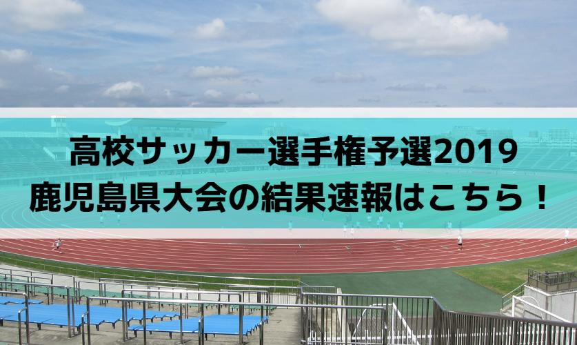 高校サッカー選手権予選2019鹿児島県大会の結果速報はこちら!