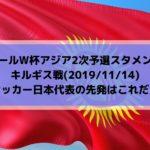 キルギス戦テレビ放送キックオフ時間とサッカー日本代表スタメン予想!ワールドカップ2022アジア2次予選(2019/11/14)