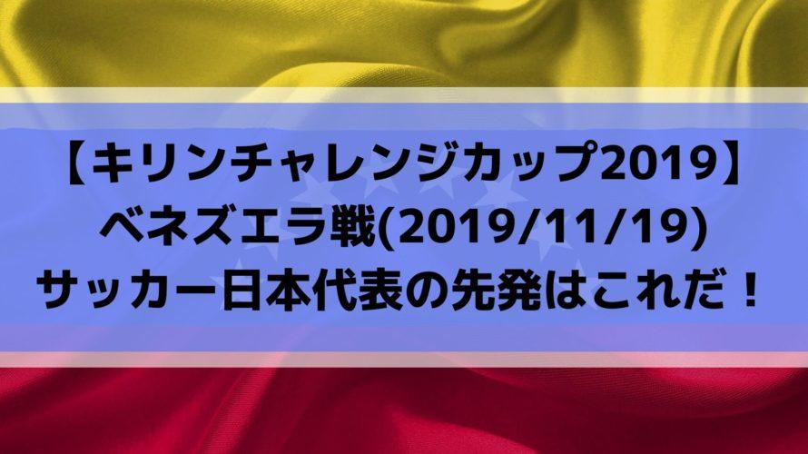 ベネズエラ戦テレビ放送キックオフ時間とスタメン予想!キリンチャレンジカップ2019サッカー日本代表の先発はこれだ!(2019/11/19)