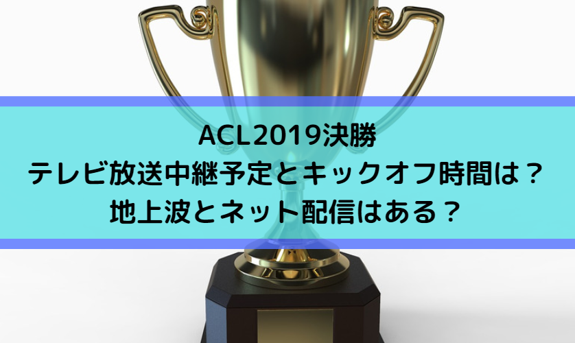 ACL2019決勝のテレビ放送中継予定とキックオフ時間はこちら!地上波とネット配信はある?