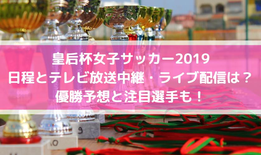 皇后杯女子サッカー2019日程とテレビ放送中継・ライブ配信は?優勝予想と注目選手も!