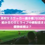高校女子サッカー選手権2020のライブ中継配信は?日程・組み合わせと優勝候補予想も?