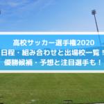 高校サッカー選手権2020日程・組み合わせと出場校一覧!優勝候補・予想と注目選手も!