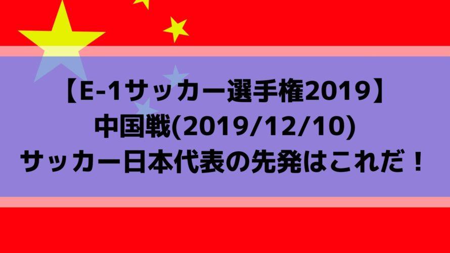 中国戦テレビ放送キックオフ時間とスタメン予想!E1サッカー選手権2019日本代表の先発はこれだ!(2019/12/10)