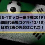 韓国戦テレビ放送キックオフ時間とスタメン予想!E1サッカー選手権2019日本代表の先発はこれだ!(2019/12/18)