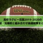 高校ラグビー花園2019-2020の日程・出場校と組み合わせ抽選会結果まとめ!