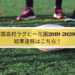 全国高校ラグビー花園2019-2020の結果速報はこちら!