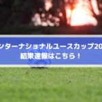 インターナショナルユースカップ2019の結果速報はこちら!