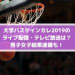 大学バスケインカレ2019決勝のライブ配信・テレビ放送は?男子女子結果速報も!