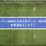 インカレ2019全日本大学サッカー選手権の結果速報はこちら!